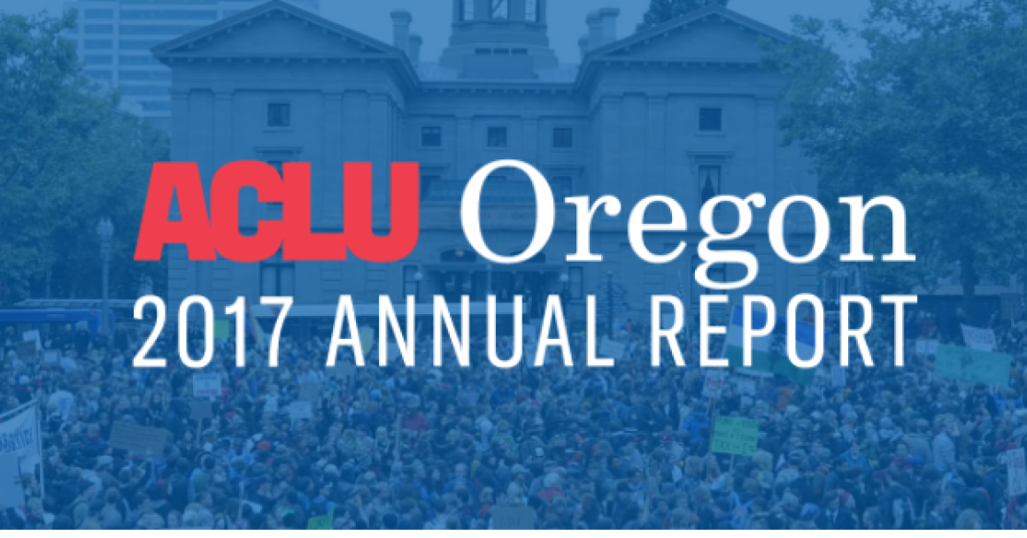 TEXT: ACLU Oregon 2017 Annual Report BACKGROUND: protesters in Pioneer Square